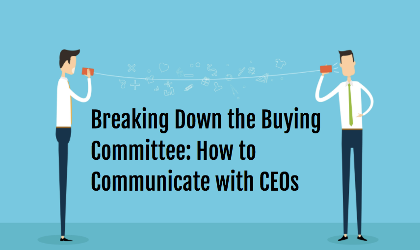 Breaking Down the Buying Committee: How to Communicate with CEOs